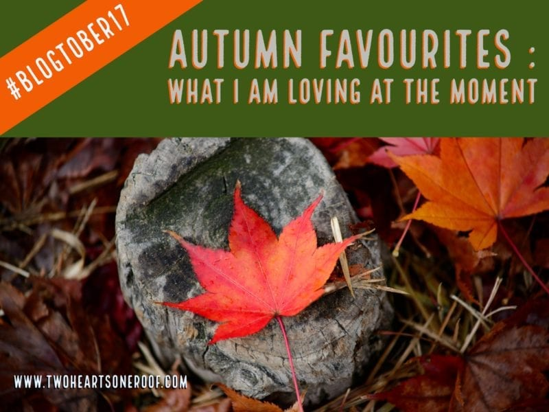 Autumn Favourites - What I am Loving At The Moment